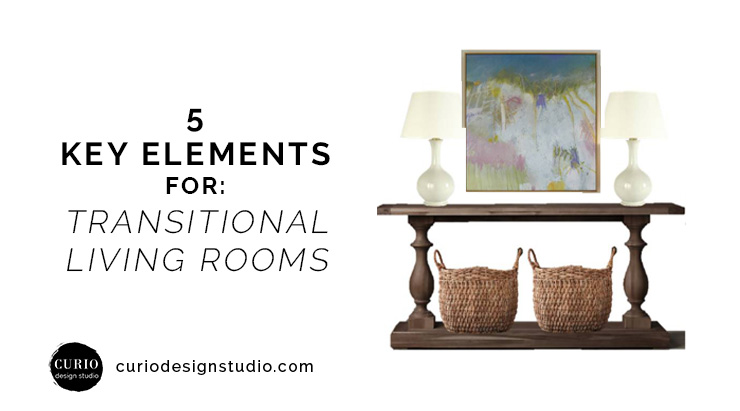 5 KEY ELEMENTS FOR TRANSITIONAL LIVING ROOMS | Curio Design Studio