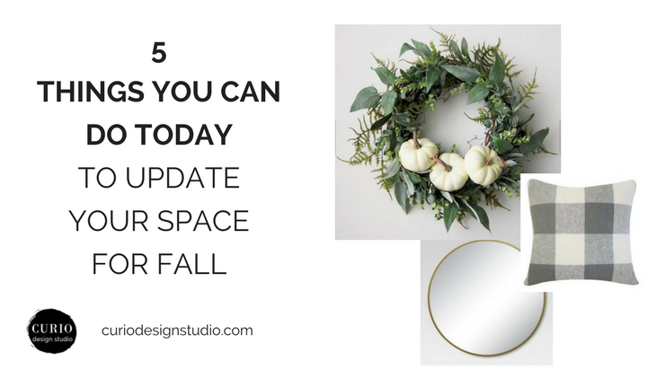 5 THINGS YOU CAN DO TODAY TO UPDATE YOUR SPACE FOR FALL